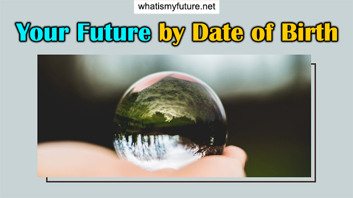 Your Future by Date of Birth, How to Know Exactly In 3 Min.