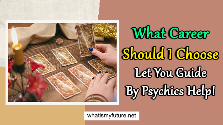What Career Should I Choose, Let You Guide By Psychics Help!